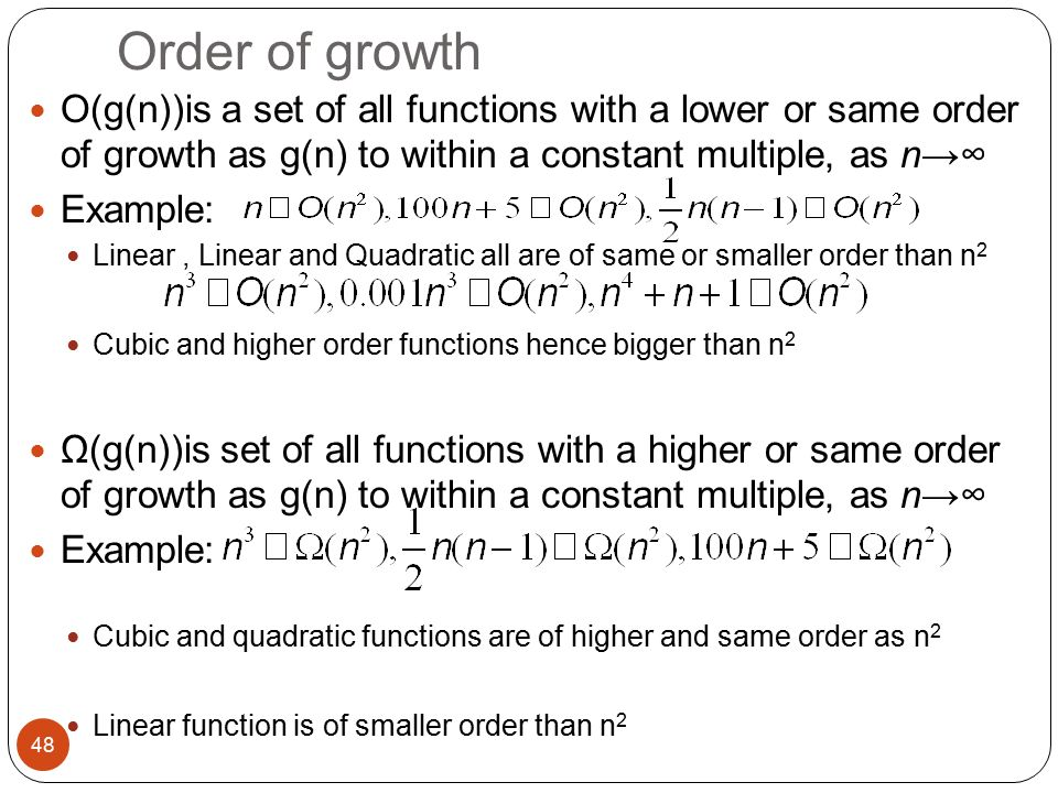 Order of growth O(g(n))is a set of all functions with a lower or same order of growth as g(n) to within a constant multiple, as n→∞ Example: Linear, Linear and Quadratic all are of same or smaller order than n 2 Cubic and higher order functions hence bigger than n 2 Ω(g(n))is set of all functions with a higher or same order of growth as g(n) to within a constant multiple, as n→∞ Example: Cubic and quadratic functions are of higher and same order as n 2 Linear function is of smaller order than n 2 48