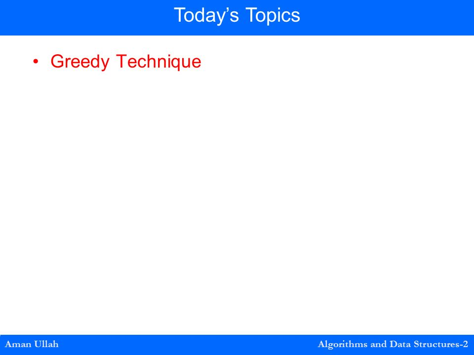 Greedy Technique Aman Ullah Algorithms and Data Structures-2 Today's Topics