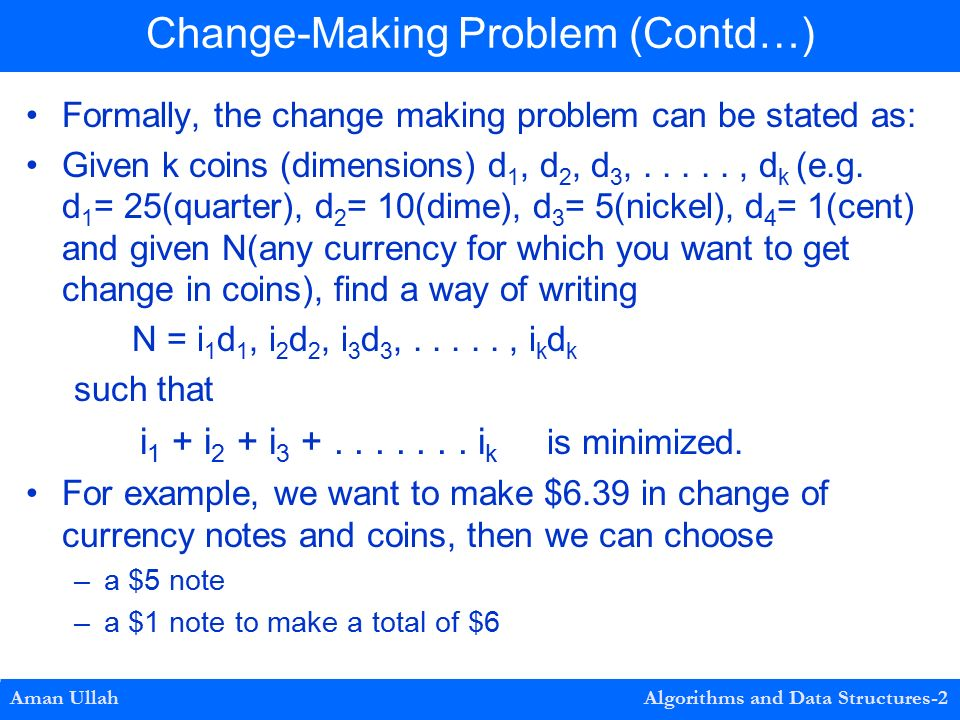 Formally, the change making problem can be stated as: Given k coins (dimensions) d 1, d 2, d 3,....., d k (e.g.