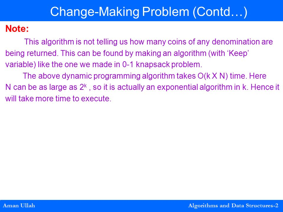 0-1 Knapsack Problem Construction Aman Ullah Algorithms and Data Structures-2 Change-Making Problem (Contd…) Note: This algorithm is not telling us how many coins of any denomination are being returned.