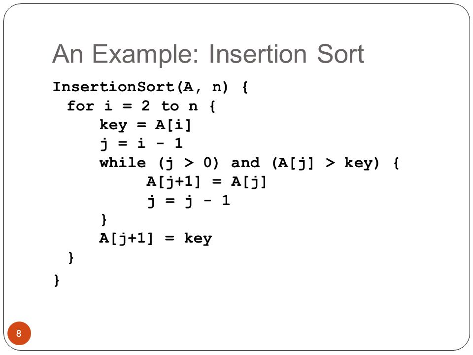 An Example: Insertion Sort InsertionSort(A, n) { for i = 2 to n { key = A[i] j = i - 1 while (j > 0) and (A[j] > key) { A[j+1] = A[j] j = j - 1 } A[j+1] = key } } 8