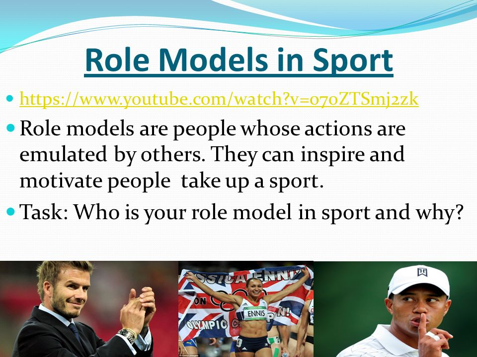 Role Models in Sport https://www.youtube.com/watch v=07oZTSmj2zk Role models are people whose actions are emulated by others.