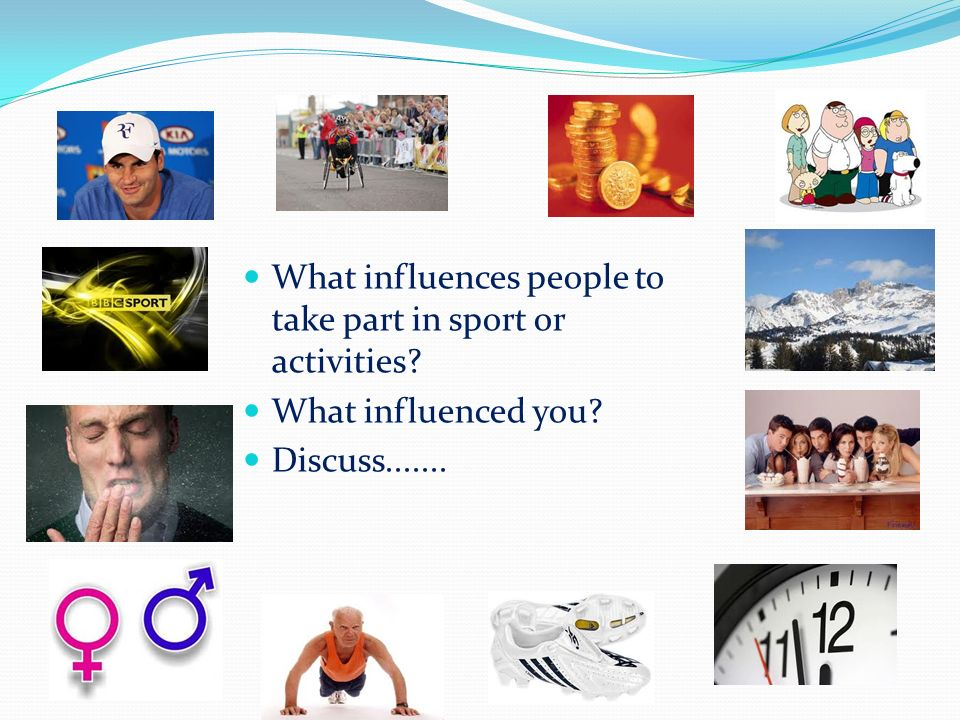 What influences people to take part in sport or activities What influenced you Discuss.......