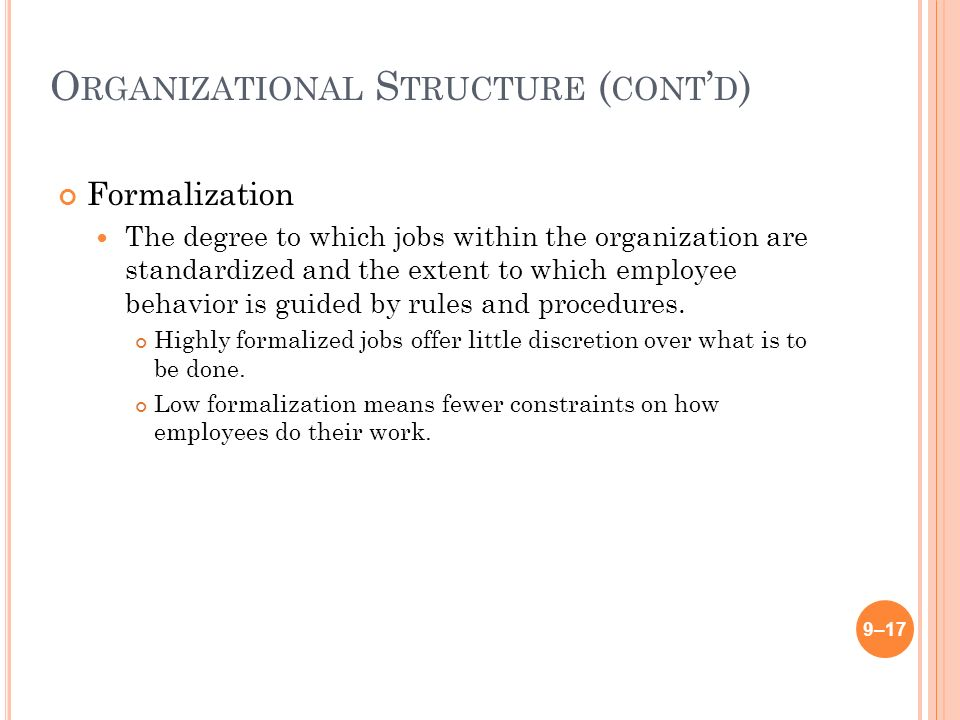 O RGANIZATIONAL S TRUCTURE ( CONT ' D ) Formalization The degree to which jobs within the organization are standardized and the extent to which employee behavior is guided by rules and procedures.