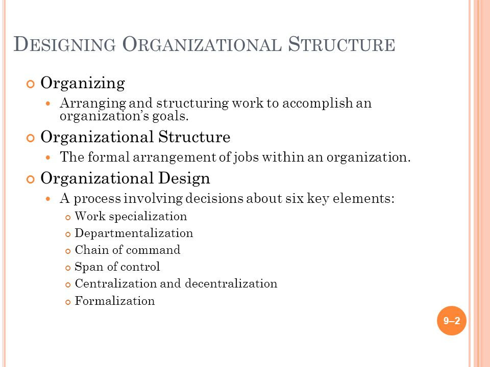 D ESIGNING O RGANIZATIONAL S TRUCTURE Organizing Arranging and structuring work to accomplish an organization's goals.