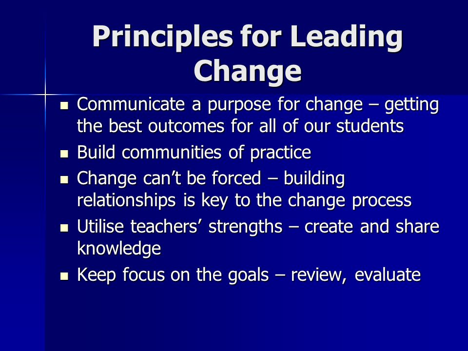 Principles for Leading Change Communicate a purpose for change – getting the best outcomes for all of our students Communicate a purpose for change – getting the best outcomes for all of our students Build communities of practice Build communities of practice Change can't be forced – building relationships is key to the change process Change can't be forced – building relationships is key to the change process Utilise teachers' strengths – create and share knowledge Utilise teachers' strengths – create and share knowledge Keep focus on the goals – review, evaluate Keep focus on the goals – review, evaluate