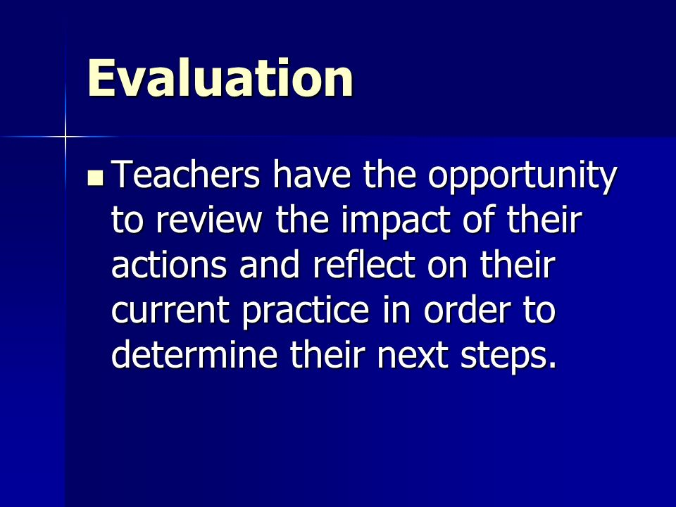 Evaluation Teachers have the opportunity to review the impact of their actions and reflect on their current practice in order to determine their next steps.