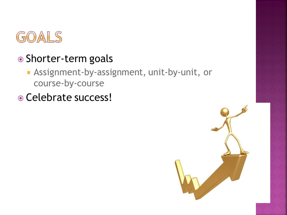  Shorter-term goals  Assignment-by-assignment, unit-by-unit, or course-by-course  Celebrate success!