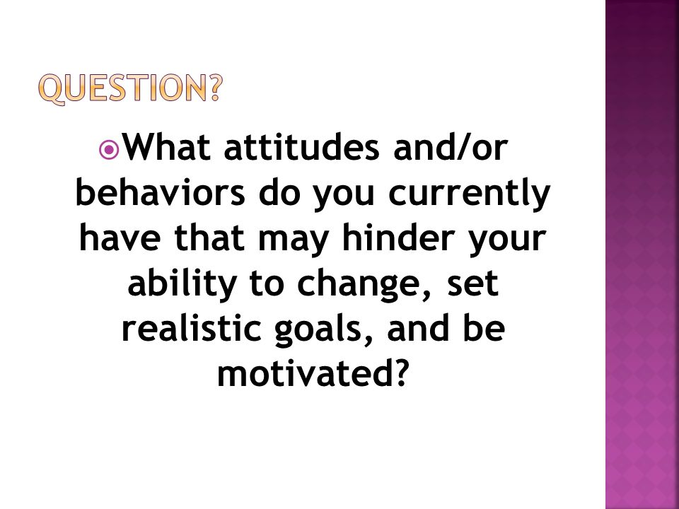  What attitudes and/or behaviors do you currently have that may hinder your ability to change, set realistic goals, and be motivated
