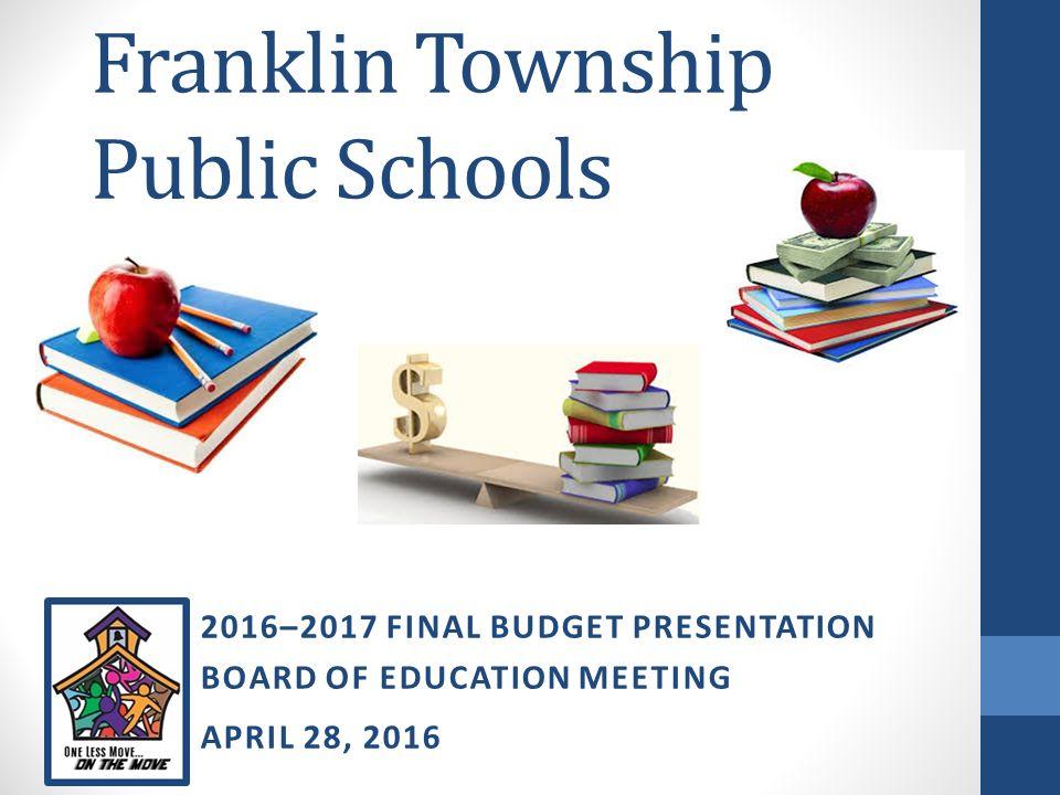 Franklin Township Public Schools 2016–2017 FINAL BUDGET PRESENTATION BOARD OF EDUCATION MEETING APRIL 28, 2016