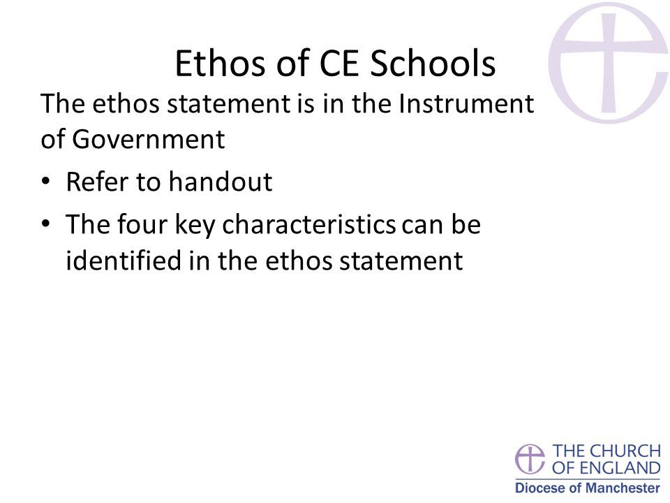 Ethos of CE Schools The ethos statement is in the Instrument of Government Refer to handout The four key characteristics can be identified in the ethos statement