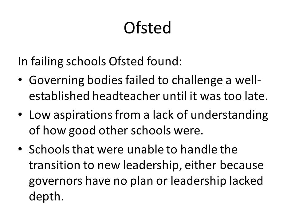 In failing schools Ofsted found: Governing bodies failed to challenge a well- established headteacher until it was too late.