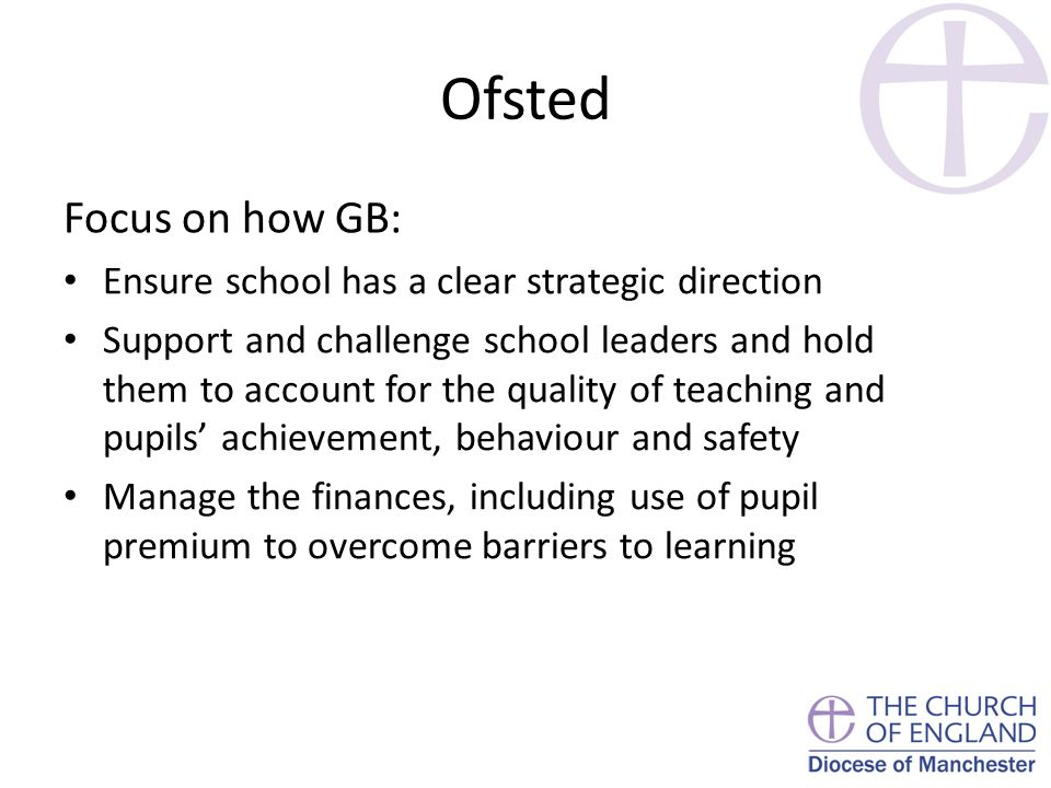 Ofsted Focus on how GB: Ensure school has a clear strategic direction Support and challenge school leaders and hold them to account for the quality of teaching and pupils' achievement, behaviour and safety Manage the finances, including use of pupil premium to overcome barriers to learning