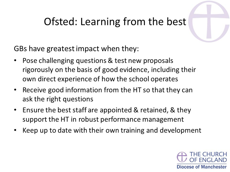 Ofsted: Learning from the best GBs have greatest impact when they: Pose challenging questions & test new proposals rigorously on the basis of good evidence, including their own direct experience of how the school operates Receive good information from the HT so that they can ask the right questions Ensure the best staff are appointed & retained, & they support the HT in robust performance management Keep up to date with their own training and development