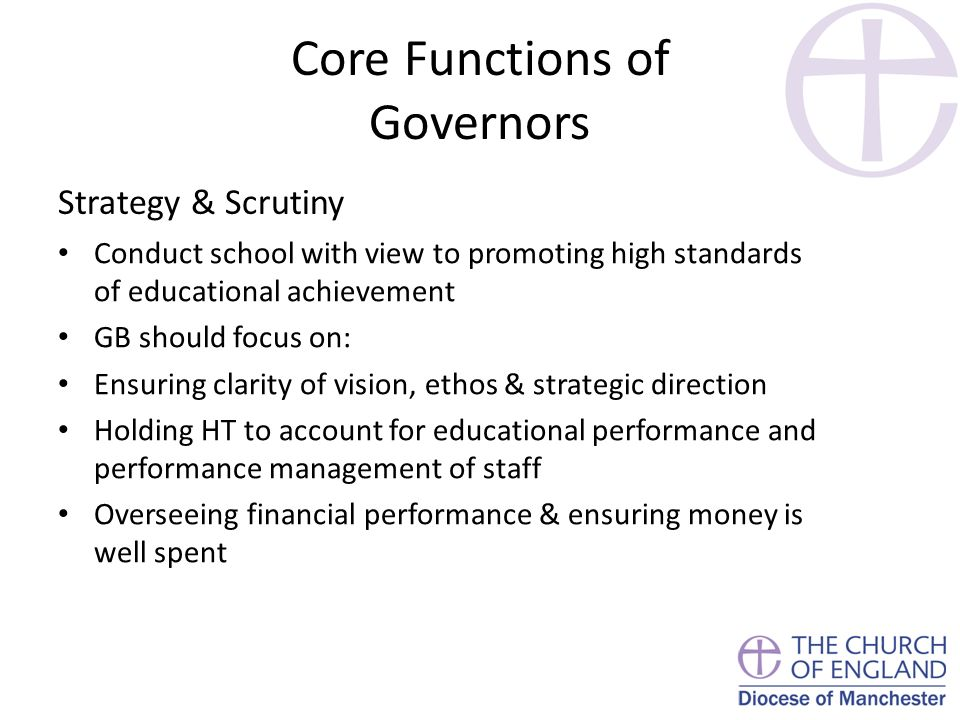 Core Functions of Governors Strategy & Scrutiny Conduct school with view to promoting high standards of educational achievement GB should focus on: Ensuring clarity of vision, ethos & strategic direction Holding HT to account for educational performance and performance management of staff Overseeing financial performance & ensuring money is well spent