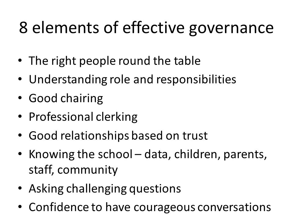 The right people round the table Understanding role and responsibilities Good chairing Professional clerking Good relationships based on trust Knowing the school – data, children, parents, staff, community Asking challenging questions Confidence to have courageous conversations 8 elements of effective governance