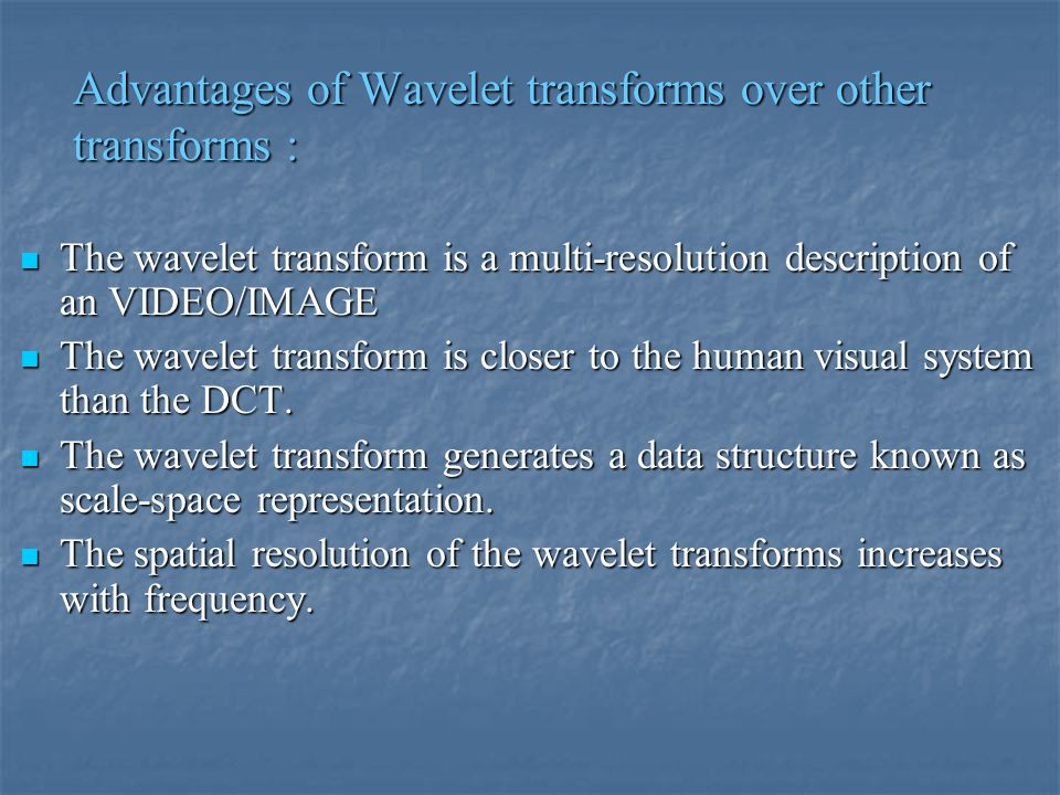 Advantages of Wavelet transforms over other transforms : The wavelet transform is a multi-resolution description of an VIDEO/IMAGE The wavelet transform is a multi-resolution description of an VIDEO/IMAGE The wavelet transform is closer to the human visual system than the DCT.