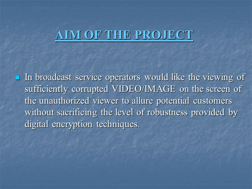 AIM OF THE PROJECT In broadcast service operators would like the viewing of sufficiently corrupted VIDEO/IMAGE on the screen of the unauthorized viewer to allure potential customers without sacrificing the level of robustness provided by digital encryption techniques.