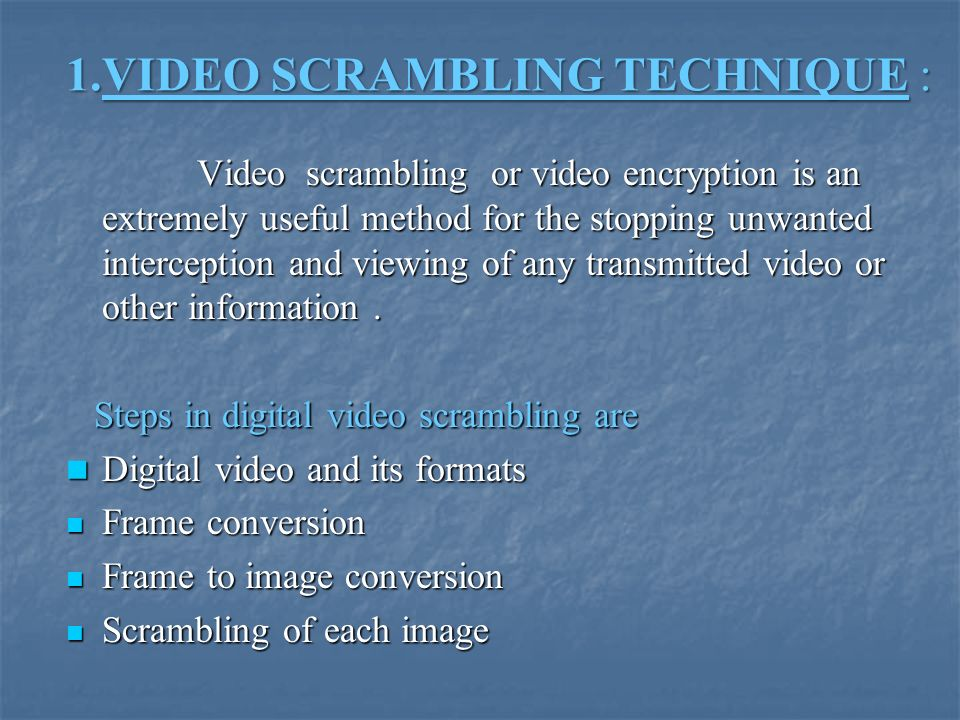 1.VIDEO SCRAMBLING TECHNIQUE : 1.VIDEO SCRAMBLING TECHNIQUE : Video scrambling or video encryption is an extremely useful method for the stopping unwanted interception and viewing of any transmitted video or other information.