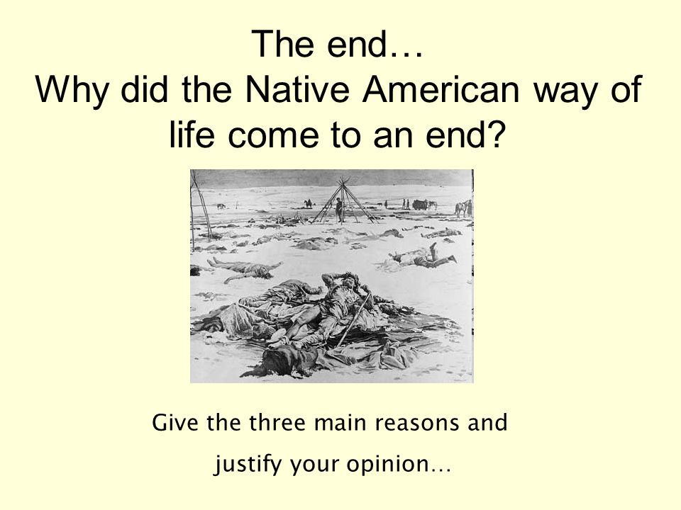 The end… Why did the Native American way of life come to an end.