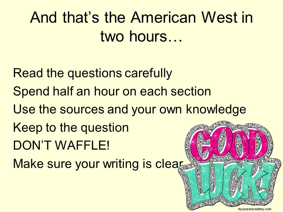 And that's the American West in two hours… Read the questions carefully Spend half an hour on each section Use the sources and your own knowledge Keep to the question DON'T WAFFLE.