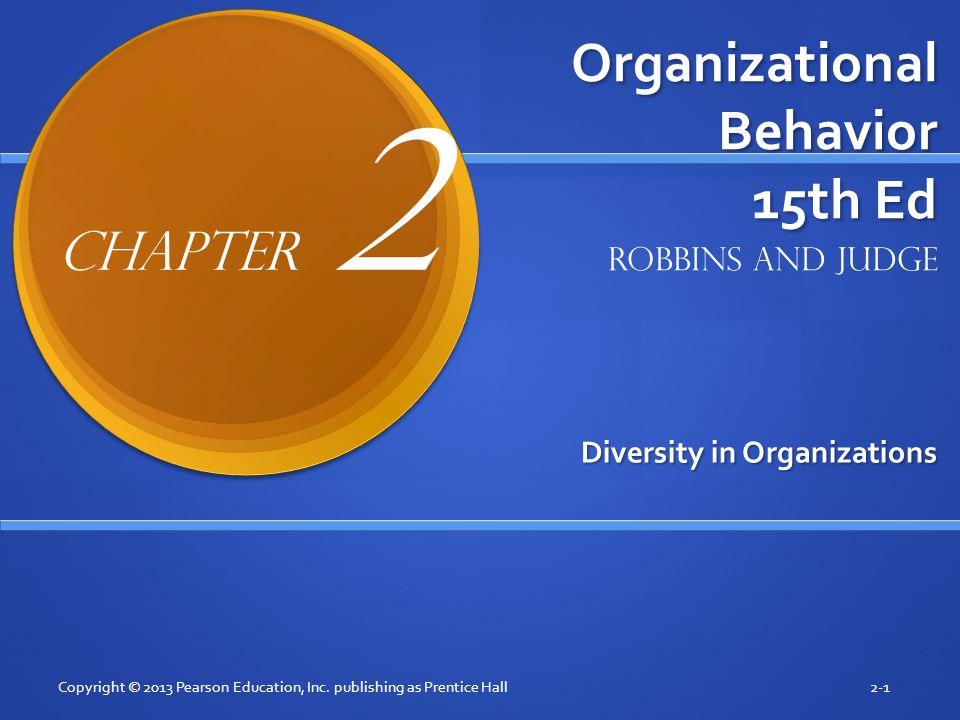Organizational Behavior 15th Ed Diversity in Organizations Copyright © 2013 Pearson Education, Inc. publishing as Prentice Hall2-1 Robbins and Judge C