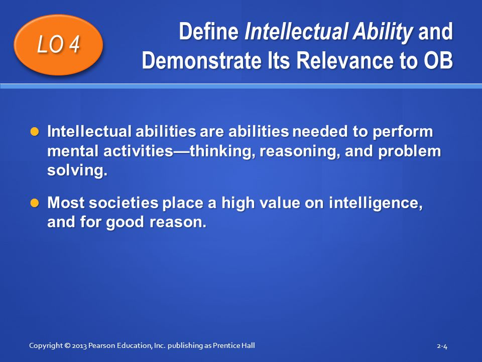Define Intellectual Ability and Demonstrate Its Relevance to OB Intellectual abilities are abilities needed to perform mental activities—thinking, rea