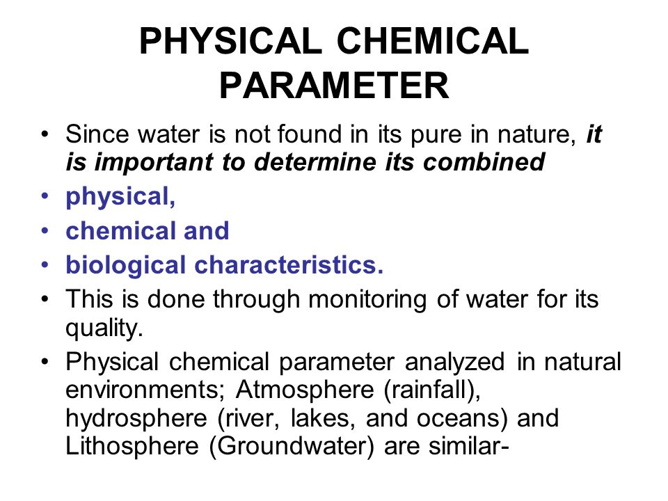 PHYSICAL CHEMICAL PARAMETER Since water is not found in its pure in nature, it is important to determine its combined physical, chemical and biological characteristics.