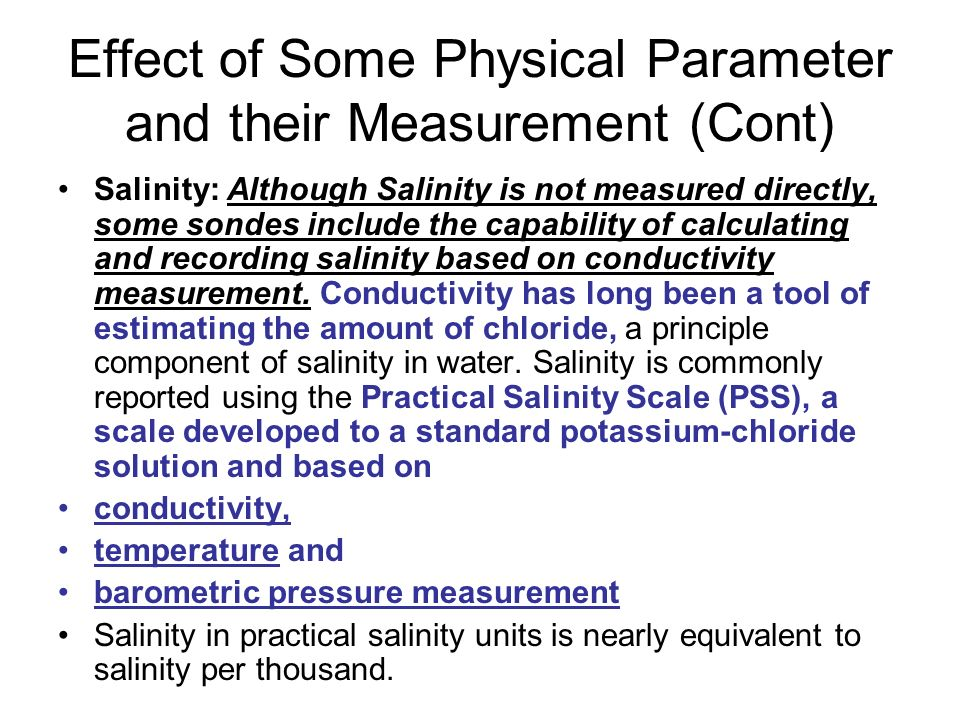 Effect of Some Physical Parameter and their Measurement (Cont) Salinity: Although Salinity is not measured directly, some sondes include the capability of calculating and recording salinity based on conductivity measurement.