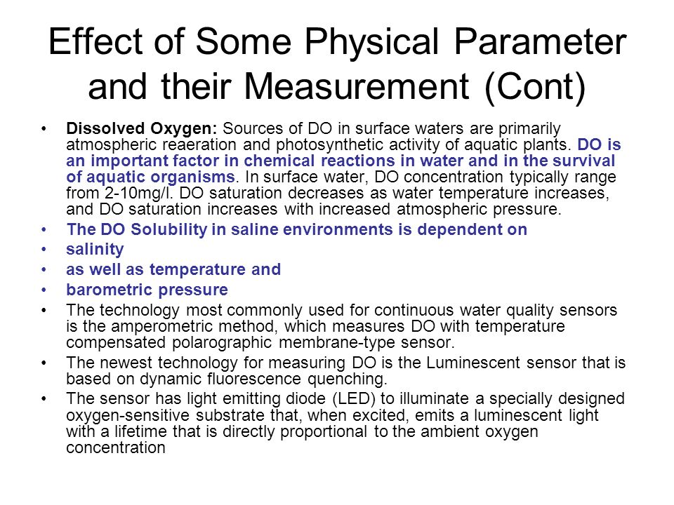 Effect of Some Physical Parameter and their Measurement (Cont) Dissolved Oxygen: Sources of DO in surface waters are primarily atmospheric reaeration and photosynthetic activity of aquatic plants.