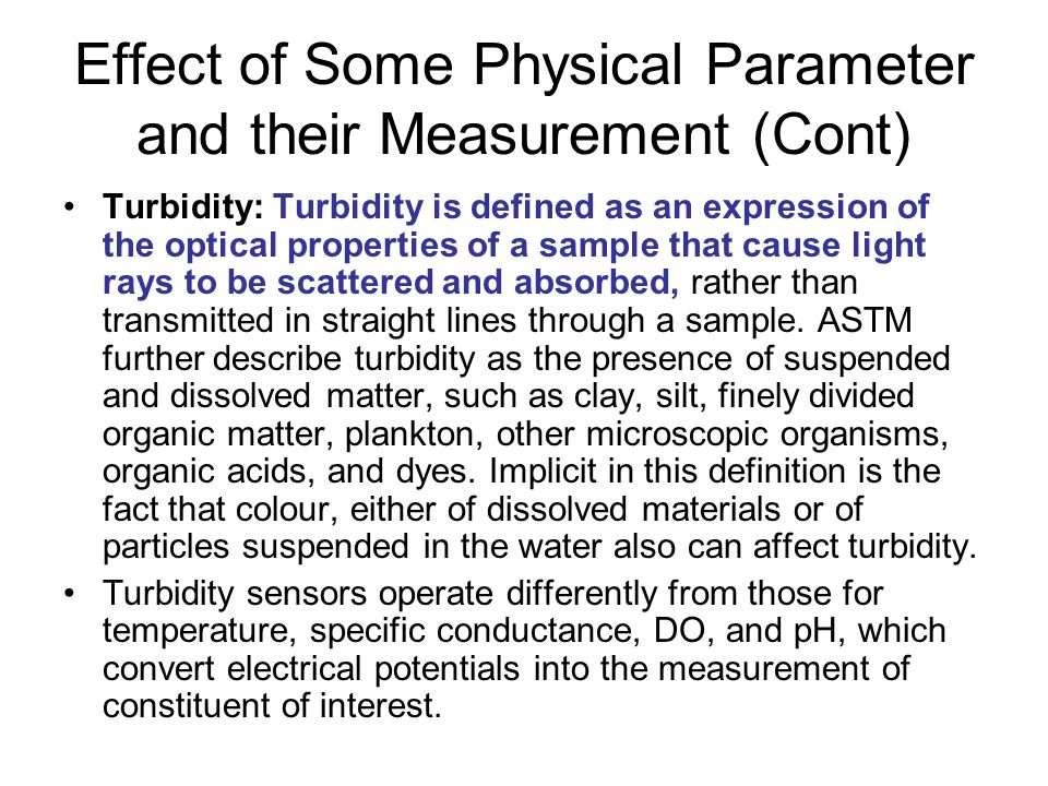 Effect of Some Physical Parameter and their Measurement (Cont) Turbidity: Turbidity is defined as an expression of the optical properties of a sample that cause light rays to be scattered and absorbed, rather than transmitted in straight lines through a sample.
