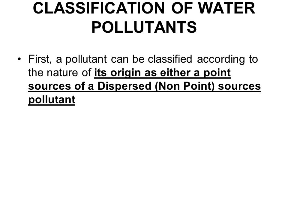 CLASSIFICATION OF WATER POLLUTANTS First, a pollutant can be classified according to the nature of its origin as either a point sources of a Dispersed (Non Point) sources pollutant