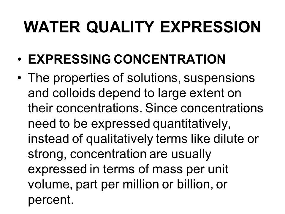 WATER QUALITY EXPRESSION EXPRESSING CONCENTRATION The properties of solutions, suspensions and colloids depend to large extent on their concentrations.