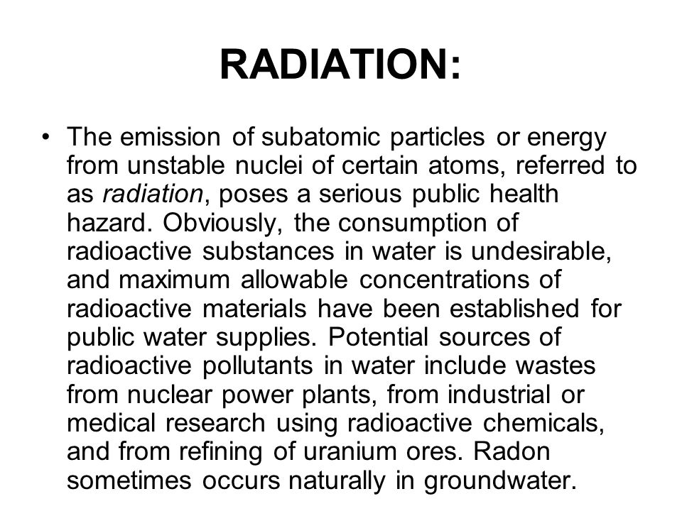 RADIATION: The emission of subatomic particles or energy from unstable nuclei of certain atoms, referred to as radiation, poses a serious public health hazard.
