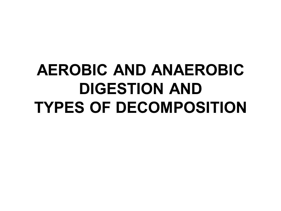 AEROBIC AND ANAEROBIC DIGESTION AND TYPES OF DECOMPOSITION