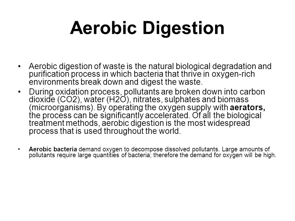 Aerobic Digestion Aerobic digestion of waste is the natural biological degradation and purification process in which bacteria that thrive in oxygen-rich environments break down and digest the waste.