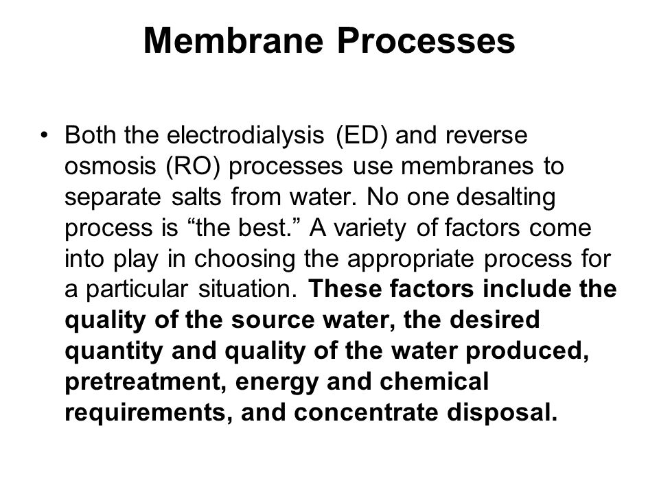 Membrane Processes Both the electrodialysis (ED) and reverse osmosis (RO) processes use membranes to separate salts from water.