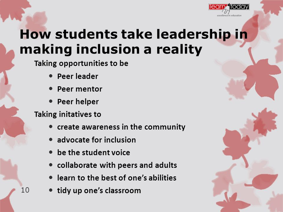 How students take leadership in making inclusion a reality Taking opportunities to be Peer leader Peer mentor Peer helper Taking initatives to create awareness in the community advocate for inclusion be the student voice collaborate with peers and adults learn to the best of one's abilities tidy up one's classroom 10