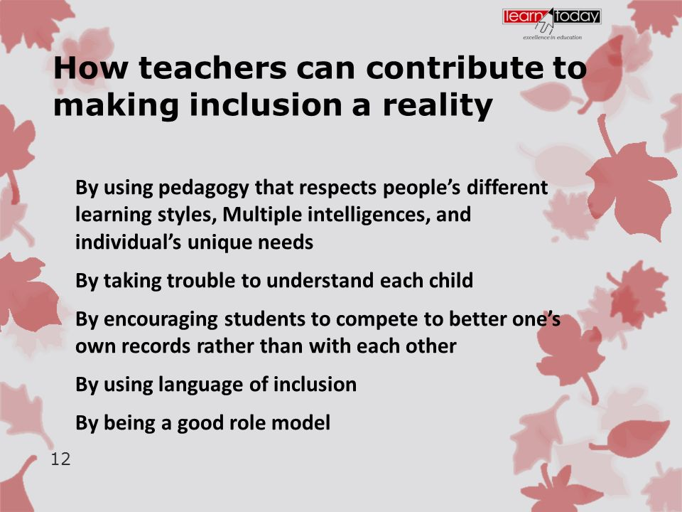 How teachers can contribute to making inclusion a reality By using pedagogy that respects people's different learning styles, Multiple intelligences, and individual's unique needs By taking trouble to understand each child By encouraging students to compete to better one's own records rather than with each other By using language of inclusion By being a good role model 12