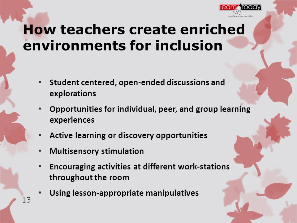 How teachers create enriched environments for inclusion Student centered, open-ended discussions and explorations Opportunities for individual, peer, and group learning experiences Active learning or discovery opportunities Multisensory stimulation Encouraging activities at different work-stations throughout the room Using lesson-appropriate manipulatives 13