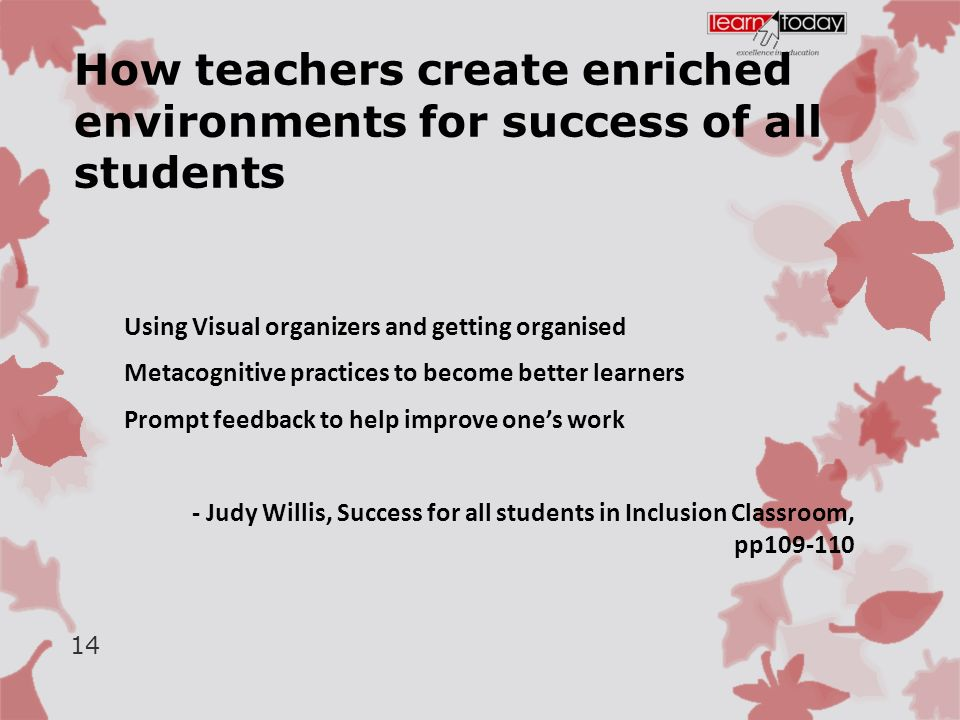 How teachers create enriched environments for success of all students Using Visual organizers and getting organised Metacognitive practices to become better learners Prompt feedback to help improve one's work - Judy Willis, Success for all students in Inclusion Classroom, pp109-110 14