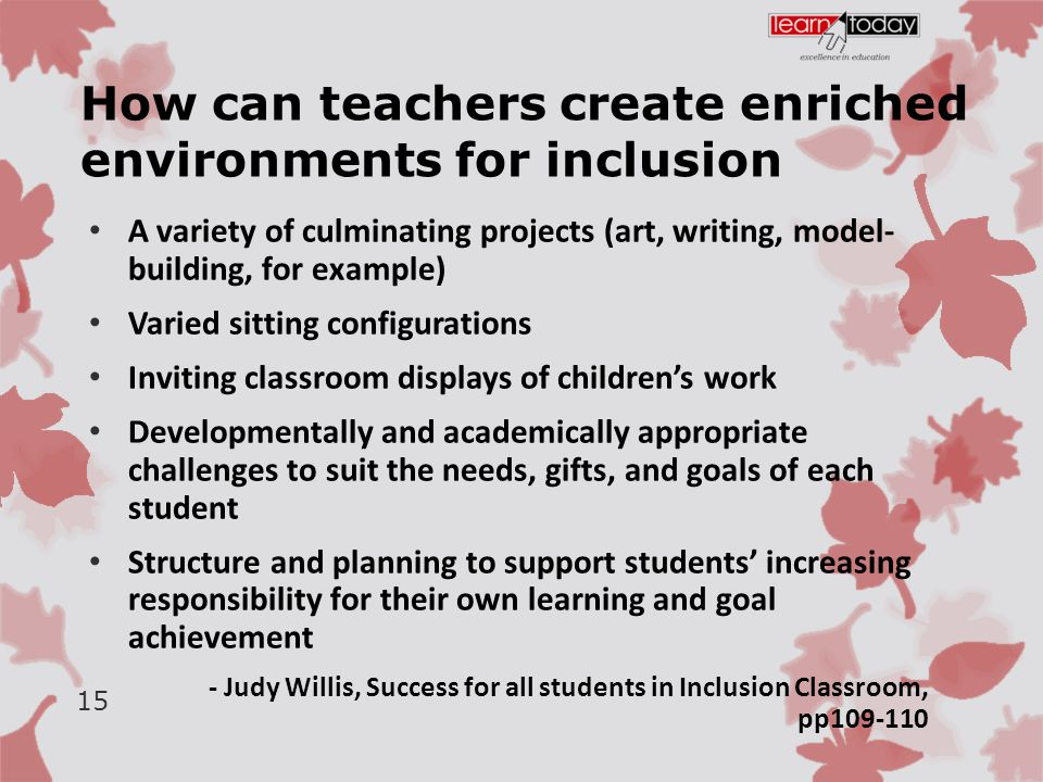How can teachers create enriched environments for inclusion A variety of culminating projects (art, writing, model- building, for example) Varied sitting configurations Inviting classroom displays of children's work Developmentally and academically appropriate challenges to suit the needs, gifts, and goals of each student Structure and planning to support students' increasing responsibility for their own learning and goal achievement - Judy Willis, Success for all students in Inclusion Classroom, pp109-110 15
