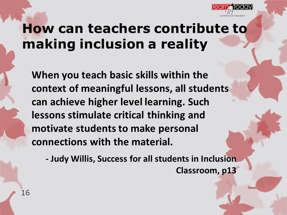 How can teachers contribute to making inclusion a reality When you teach basic skills within the context of meaningful lessons, all students can achieve higher level learning.