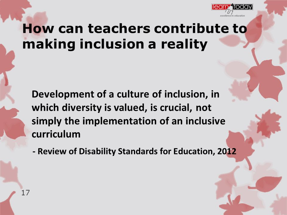 How can teachers contribute to making inclusion a reality Development of a culture of inclusion, in which diversity is valued, is crucial, not simply the implementation of an inclusive curriculum - Review of Disability Standards for Education, 2012 17