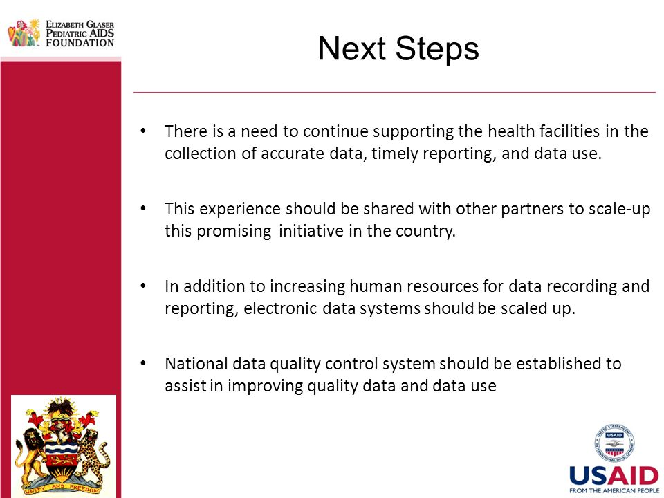 Next Steps There is a need to continue supporting the health facilities in the collection of accurate data, timely reporting, and data use.