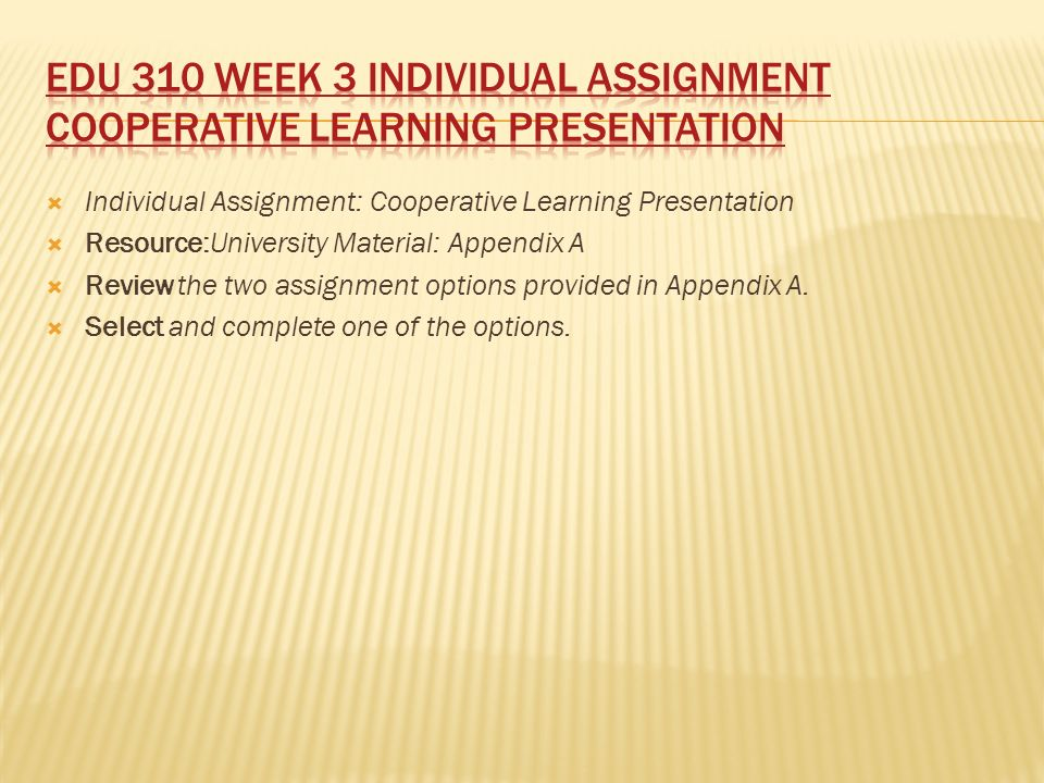  Individual Assignment: Cooperative Learning Presentation  Resource:University Material: Appendix A  Review the two assignment options provided in Appendix A.