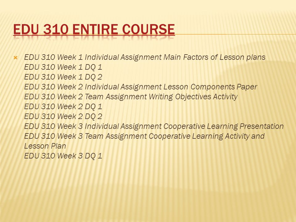  EDU 310 Week 1 Individual Assignment Main Factors of Lesson plans EDU 310 Week 1 DQ 1 EDU 310 Week 1 DQ 2 EDU 310 Week 2 Individual Assignment Lesson Components Paper EDU 310 Week 2 Team Assignment Writing Objectives Activity EDU 310 Week 2 DQ 1 EDU 310 Week 2 DQ 2 EDU 310 Week 3 Individual Assignment Cooperative Learning Presentation EDU 310 Week 3 Team Assignment Cooperative Learning Activity and Lesson Plan EDU 310 Week 3 DQ 1