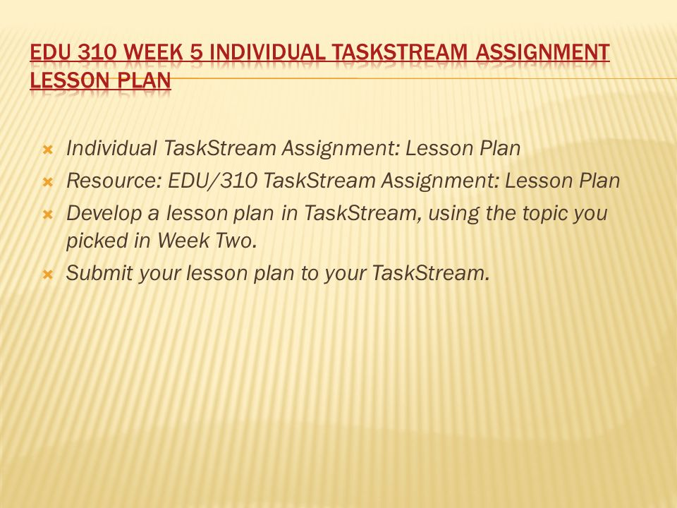  Individual TaskStream Assignment: Lesson Plan  Resource: EDU/310 TaskStream Assignment: Lesson Plan  Develop a lesson plan in TaskStream, using the topic you picked in Week Two.