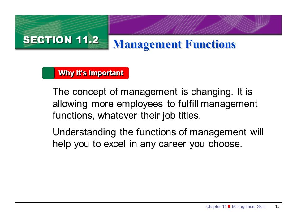 Chapter 11 Management Skills15 SECTION 11.2 Management Functions Why It's Important The concept of management is changing. It is allowing more employe