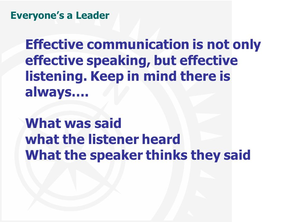 Everyone's a Leader Effective communication is not only effective speaking, but effective listening. Keep in mind there is always…. What was said what
